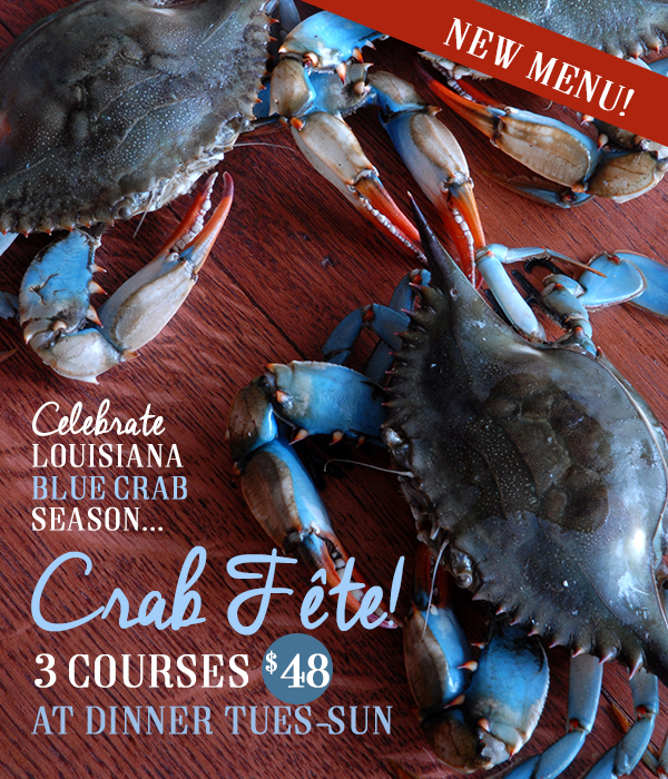 Celebrate Louisiana Blue Crab Season.  Crab Fete 2 Courses $45 at dinner Wed - Sun.  Click to learn more.